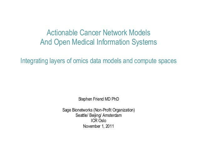 Actionable Cancer Network Models       And Open Medical Information SystemsIntegrating layers of omics data models and com...