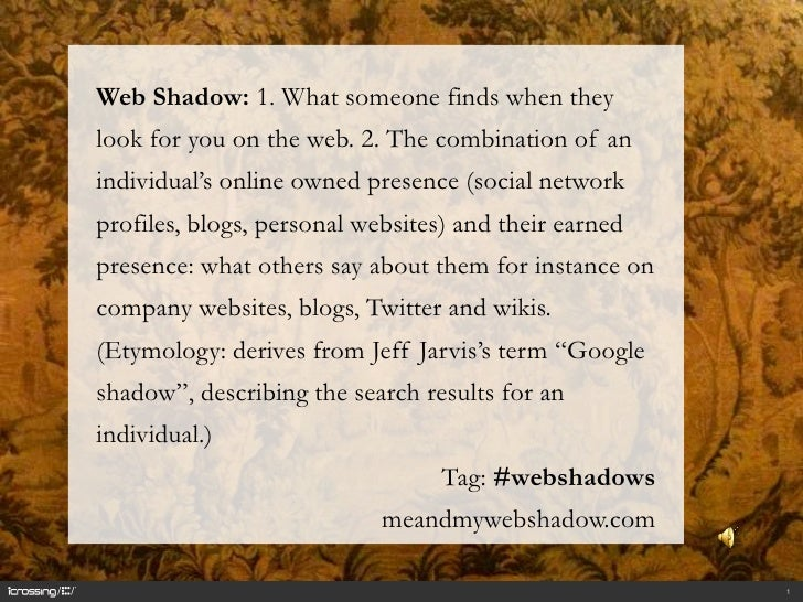 1<br />Web Shadow: 1. What someone finds when they look for you on the web. 2. The combination of an individual's online o...