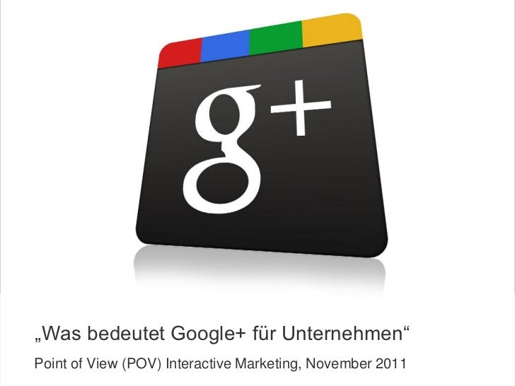 """Was bedeutet Google+ für Unternehmen""  Point of View (POV) Interactive Marketing, November 2011COPYRIGHT ICROSSING / PROP..."