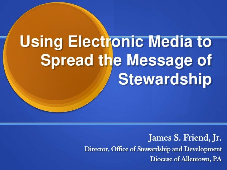 Using Electronic Media to Spread the Message of Stewardship<br />James S. Friend, Jr.<br />Director, Office of Stewardship...