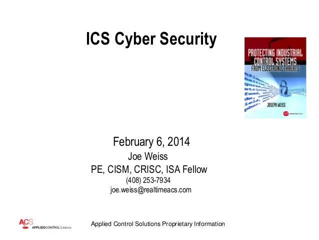 ICS Cyber Security  February 6, 2014 Joe Weiss PE, CISM, CRISC, ISA Fellow (408) 253-7934 joe.weiss@realtimeacs.com  Appli...