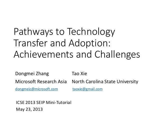 Pathways to TechnologyTransfer and Adoption:Achievements and ChallengesDongmei ZhangMicrosoft Research AsiaTao XieNorth Ca...