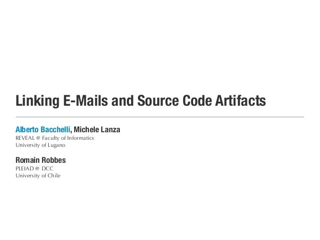 Linking E-Mails and Source Code Artifacts Alberto Bacchelli, Michele Lanza REVEAL @ Faculty of Informatics University of L...