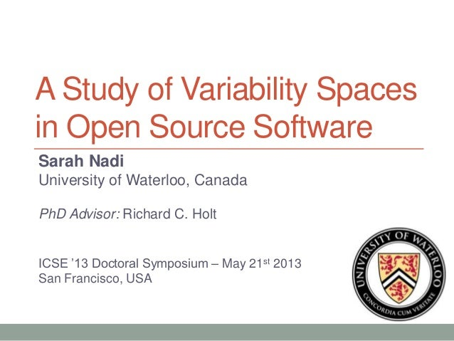 A Study of Variability Spacesin Open Source SoftwareSarah NadiUniversity of Waterloo, CanadaPhD Advisor: Richard C. HoltIC...