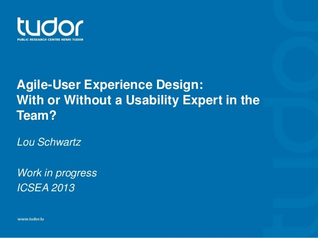 Agile-User Experience Design: With or Without a Usability Expert in the Team? Lou Schwartz Work in progress ICSEA 2013