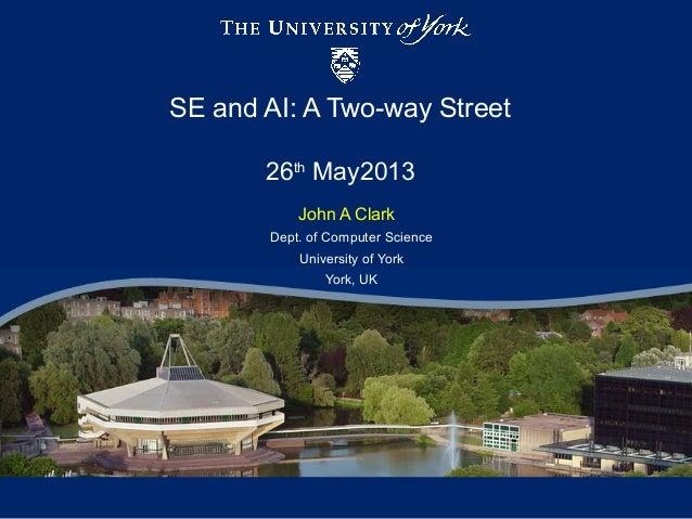 SE and AI: A Two-way Street26thMay2013John A ClarkDept. of Computer ScienceUniversity of YorkYork, UK