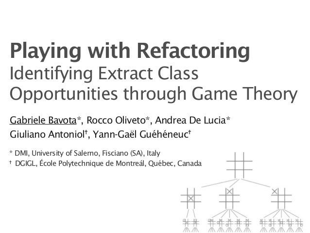 Playing with RefactoringIdentifying Extract ClassOpportunities through Game TheoryGabriele Bavota*, Rocco Oliveto*, Andrea...