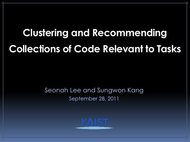 Clustering and RecommendingCollections of Code Relevant to Tasks       Seonah Lee and Sungwon Kang             September 2...