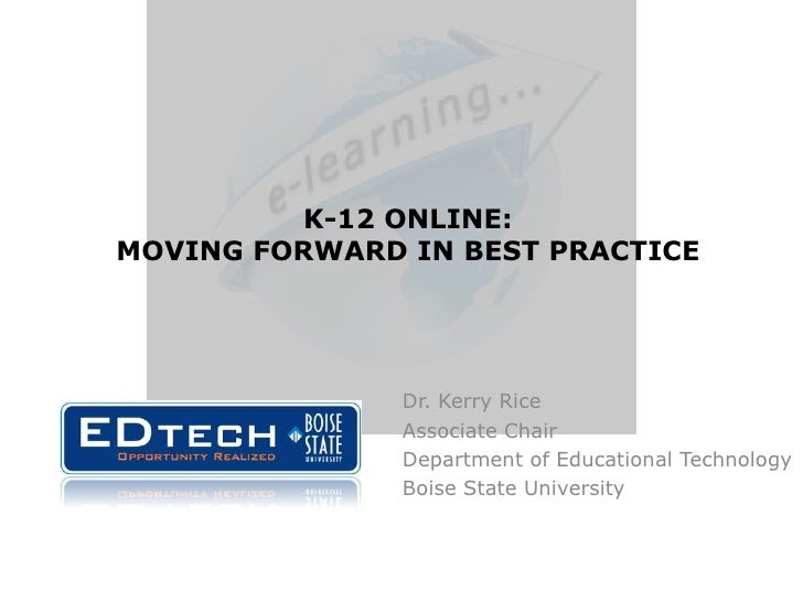 K-12 ONLINE: MOVING FORWARD IN BEST PRACTICE<br />Dr. Kerry Rice<br />Associate Chair<br />Department of Educational Techn...