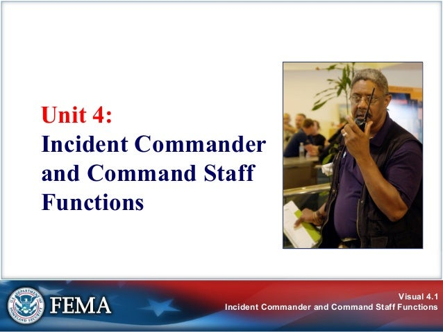 Visual 4.1Incident Commander and Command Staff FunctionsUnit 4:Incident Commanderand Command StaffFunctions