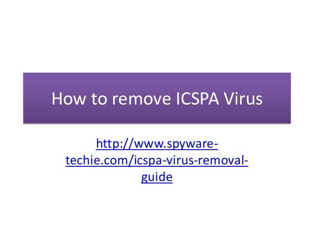 How to remove ICSPA Virus      http://www.spyware- techie.com/icspa-virus-removal-              guide