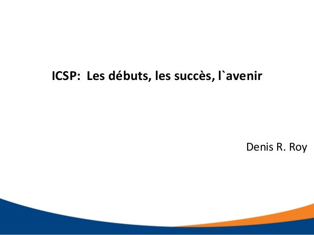 ICSP: Les débuts, les succès, l`avenir Denis R. Roy