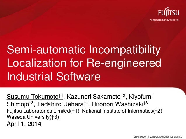 Copyright 2014 FUJITSU LABORATORIES LIMITED Semi-automatic Incompatibility Localization for Re-engineered Industrial Softw...