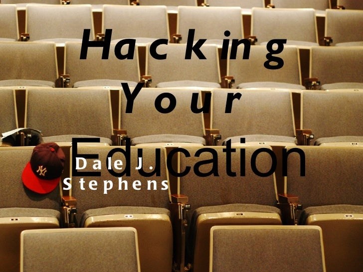 Hacking Your   Education Dale J.  Stephens