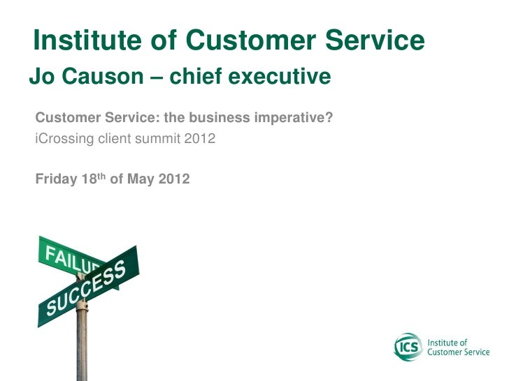 Institute of Customer ServiceJo Causon – chief executiveCustomer Service: the business imperative?iCrossing client summit ...