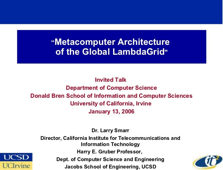 """ Metacomputer Architecture  of the Global LambdaGrid "" Invited Talk  Department of Computer Science Donald Bren Scho..."