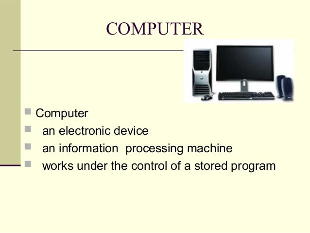 COMPUTER  Computer  an electronic device  an information processing machine  works under the control of a stored progr...