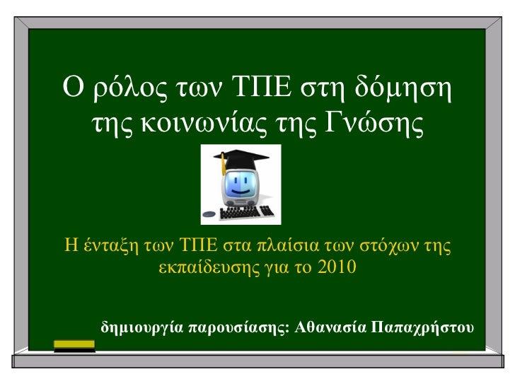 Ο ρόλος των ΤΠΕ στη δόµηση της κοινωνίας της Γνώσης Η ένταξη των ΤΠΕ στα πλαίσια των στόχων της εκπαίδευσης για το 2010 δη...