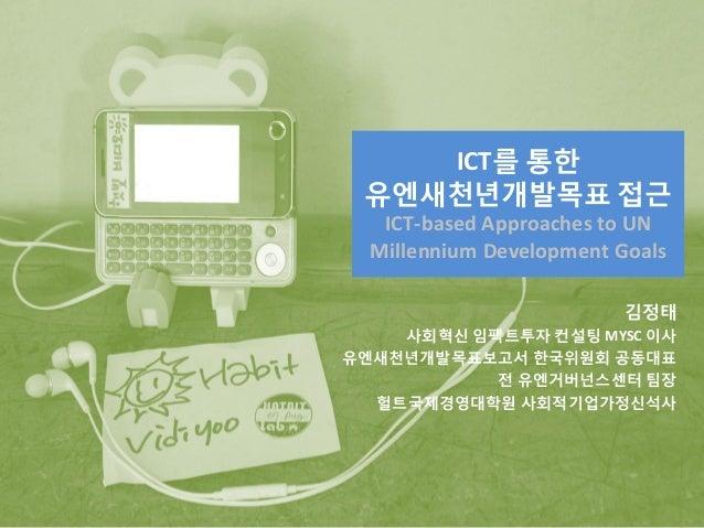 ICT를 통한 유엔새천년개발목표 접근 ICT-based Approaches to UN Millennium Development Goals 김정태 사회혁신 임팩트투자 컨설팅 MYSC 이사 유엔새천년개발목표보고서 한국위원회...