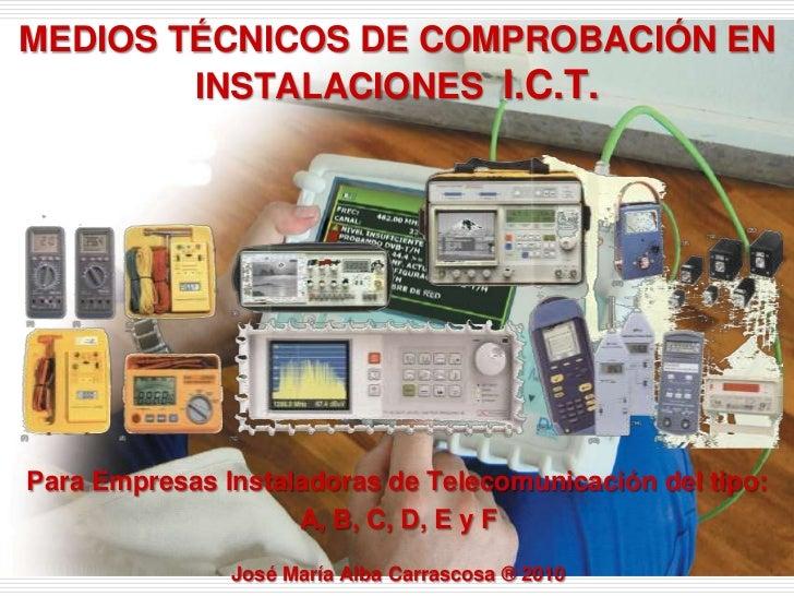 MEDIOS TÉCNICOS DE COMPROBACIÓN EN INSTALACIONES  I.C.T.<br />Para Empresas Instaladoras de Telecomunicación del tipo:<br ...