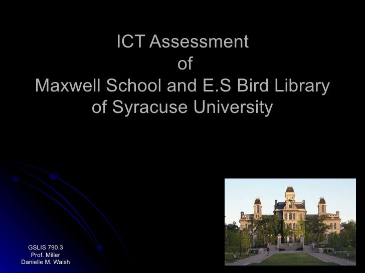 ICT Assessment  of Maxwell School and E.S Bird Library of Syracuse University GSLIS 790.3 Prof. Miller Danielle M. Walsh