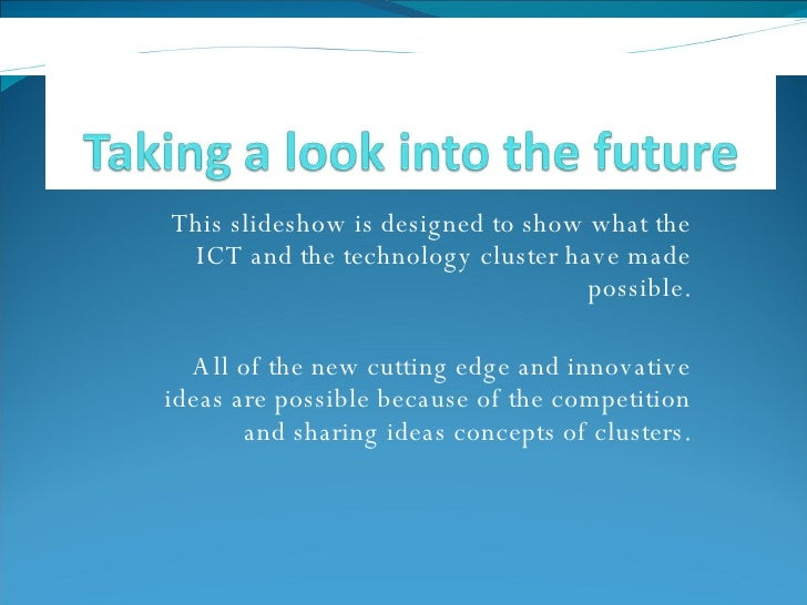 This slideshow is designed to show what the ICT and the technology cluster have made possible. All of the new cutting edge...