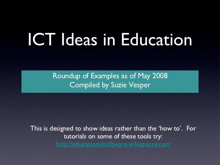 ICT Ideas in Education <ul><li>Roundup of Examples as of May 2008 </li></ul><ul><li>Compiled by Suzie Vesper </li></ul>Thi...