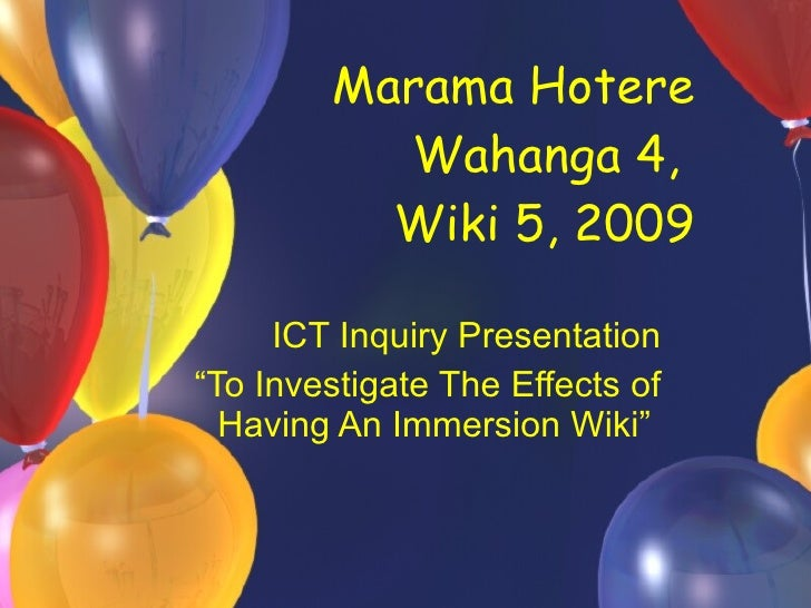 "Marama Hotere Wahanga 4,  Wiki 5, 2009   ICT Inquiry Presentation "" To Investigate The Effects of Having An Immersion Wiki"""