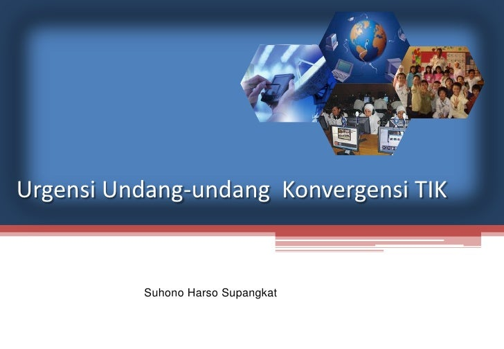 Urgensi Undang-undang Konvergensi TIK Suhono Harso Supangkat