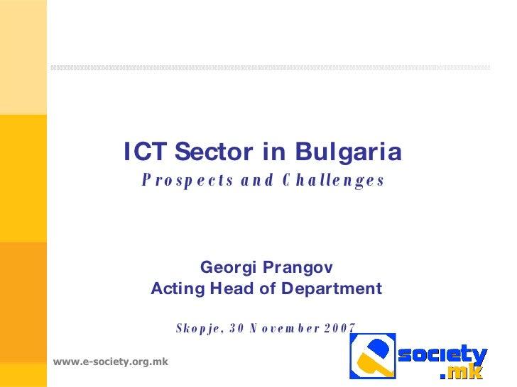 ICT Sector in Bulgaria  Prospects and Challenges   Georgi Prangov Acting Head of Department Skopje, 30 November 2007
