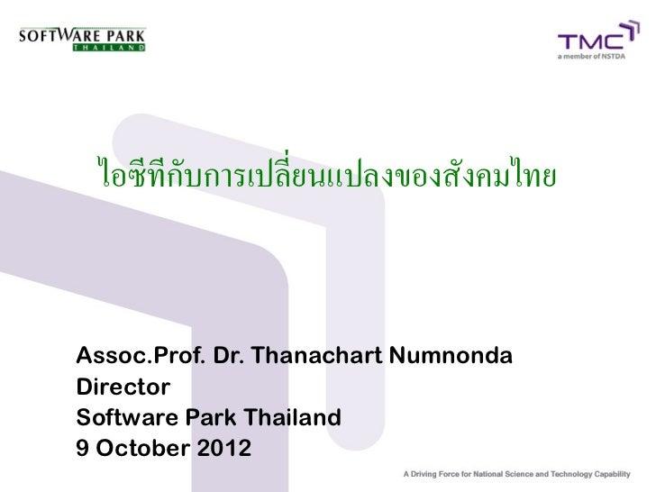 ไอซีทีกับการเปลี่ยนแปลงของสังคมไทยAssoc.Prof. Dr. Thanachart NumnondaDirectorSoftware Park Thailand9 October 2012