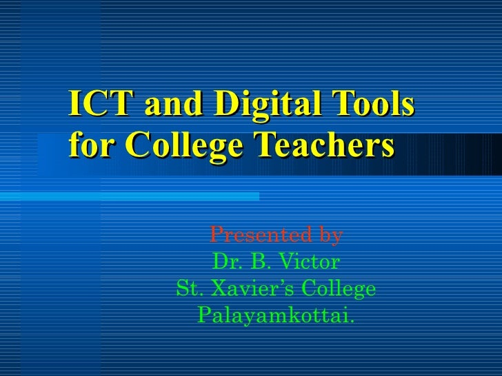 ICT and Digital Tools for College Teachers Presented by Dr. B. Victor St. Xavier's College Palayamkottai.