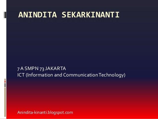 ANINDITA SEKARKINANTI7 A SMPN 73 JAKARTAICT (Information and Communication Technology)Anindita-kinanti.blogspot.com