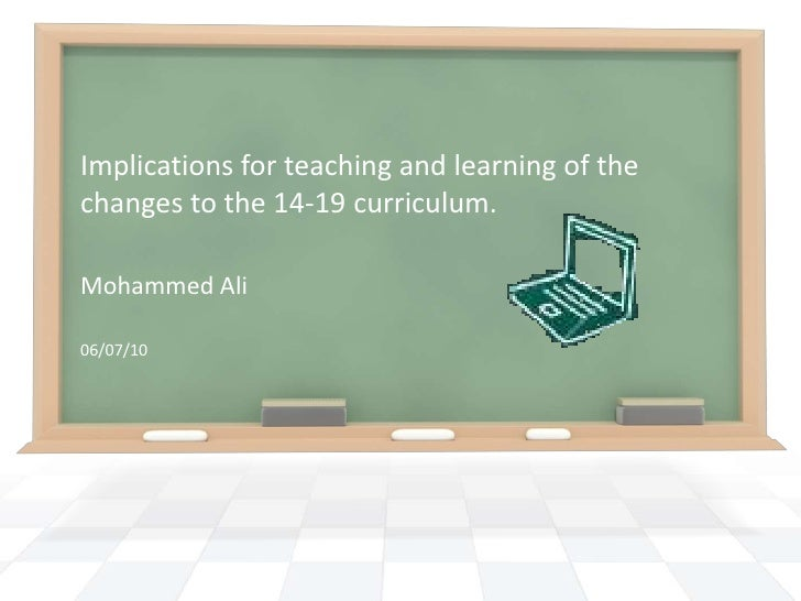 Implications for teaching and learning of the changes to the 14-19 curriculum.<br />Mohammed Ali<br />06/07/10<br />