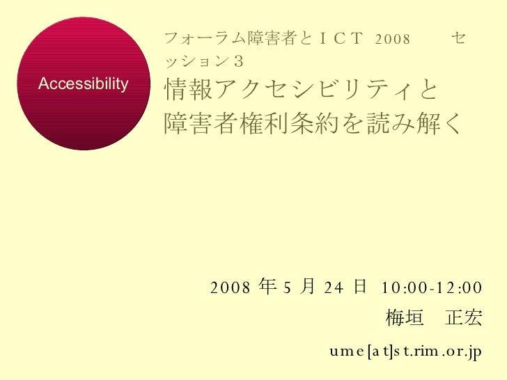 フォーラム障害者とICT  2008   セッション3 情報アクセシビリティと 障害者権利条約を読み解く 2008 年 5 月 24 日  10:00-12:00 梅垣 正宏 ume[at]st.rim.or.jp Accessibility