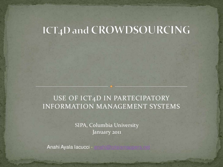ICT4D and CROWDSOURCING<br />USE OF ICT4D IN PARTECIPATORY INFORMATION MANAGEMENT SYSTEMS<br />SIPA, Columbia University<b...