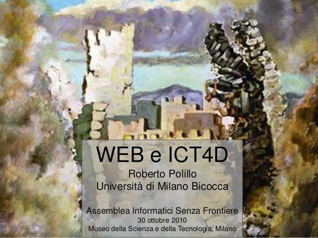 WEB e ICT4D Roberto Polillo Università di Milano Bicocca Assemblea Informatici Senza Frontiere 30 ottobre 2010 Museo della...