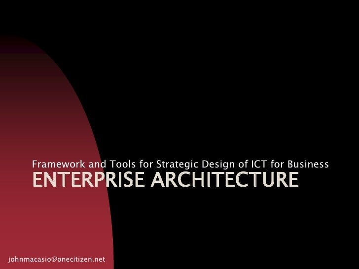 Enterprise architecture<br />Framework and Tools for Strategic Design of ICT for Business<br />johnmacasio@onecitizen.net<...