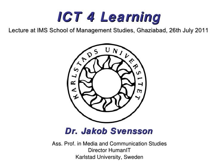 ICT 4 Learning Dr. Jakob Svensson Lecture at IMS School of Management Studies, Ghaziabad, 26th July 2011 Ass. Prof. in Med...