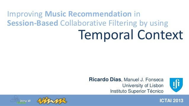 Improving Music Recommendation in Session-Based Collaborative Filtering by using  Temporal Context Ricardo Dias, Manuel J....