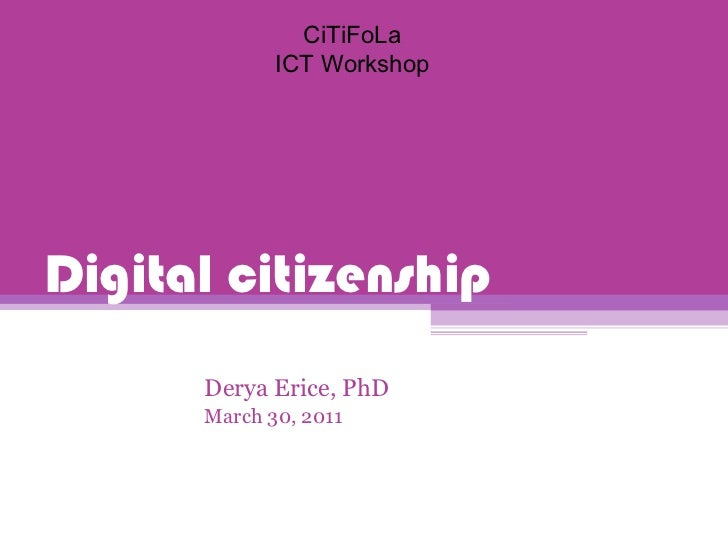 Digital citizenship Derya Erice, PhD March 30, 2011 CiTiFoLa ICT Workshop