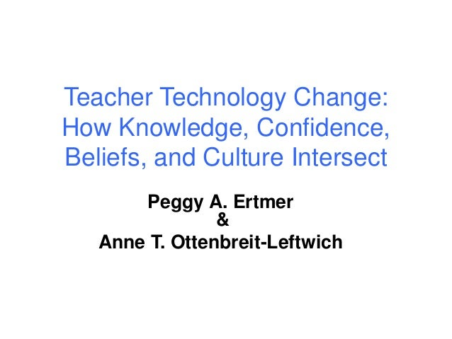 Teacher Technology Change: How Knowledge, Confidence, Beliefs, and Culture Intersect Peggy A. Ertmer & Anne T. Ottenbreit-...