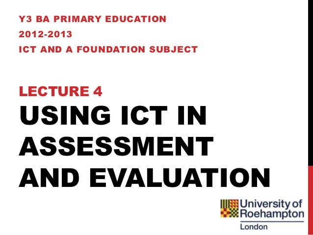 Y3 BA PRIMARY EDUCATION2012-2013ICT AND A FOUNDATION SUBJECTLECTURE 4USING ICT INASSESSMENTAND EVALUATION