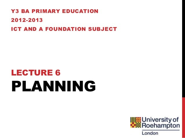 Y3 BA PRIMARY EDUCATION2012-2013ICT AND A FOUNDATION SUBJECTLECTURE 6PLANNING