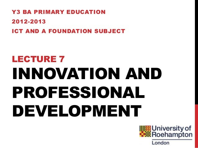 Y3 BA PRIMARY EDUCATION2012-2013ICT AND A FOUNDATION SUBJECTLECTURE 7INNOVATION ANDPROFESSIONALDEVELOPMENT