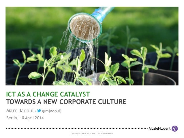COPYRIGHT © 2014 ALCATEL-LUCENT. ALL RIGHTS RESERVED. ICT AS A CHANGE CATALYST TOWARDS A NEW CORPORATE CULTURE Marc Jadoul...
