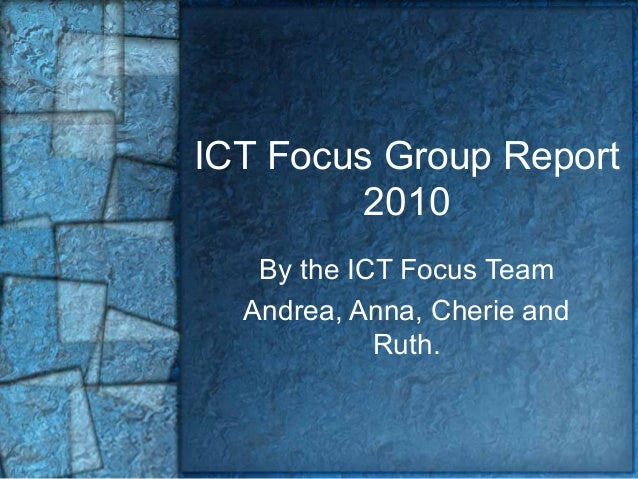 ICT Focus Group Report 2010 By the ICT Focus Team Andrea, Anna, Cherie and Ruth.