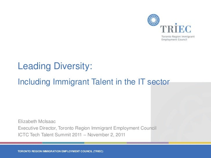 Leading Diversity:Including Immigrant Talent in the IT sectorElizabeth McIsaacExecutive Director, Toronto Region Immigrant...