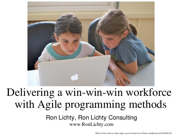 Delivering a win-win-win workforce with Agile programming methods        Ron Lichty, Ron Lichty Consulting                ...