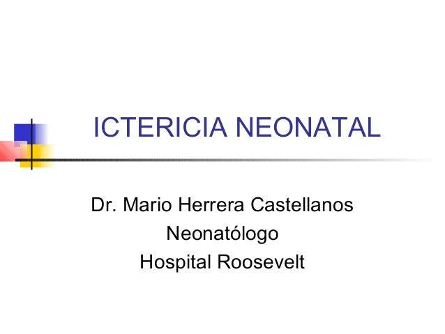 ICTERICIA NEONATAL Dr. Mario Herrera Castellanos Neonatólogo Hospital Roosevelt